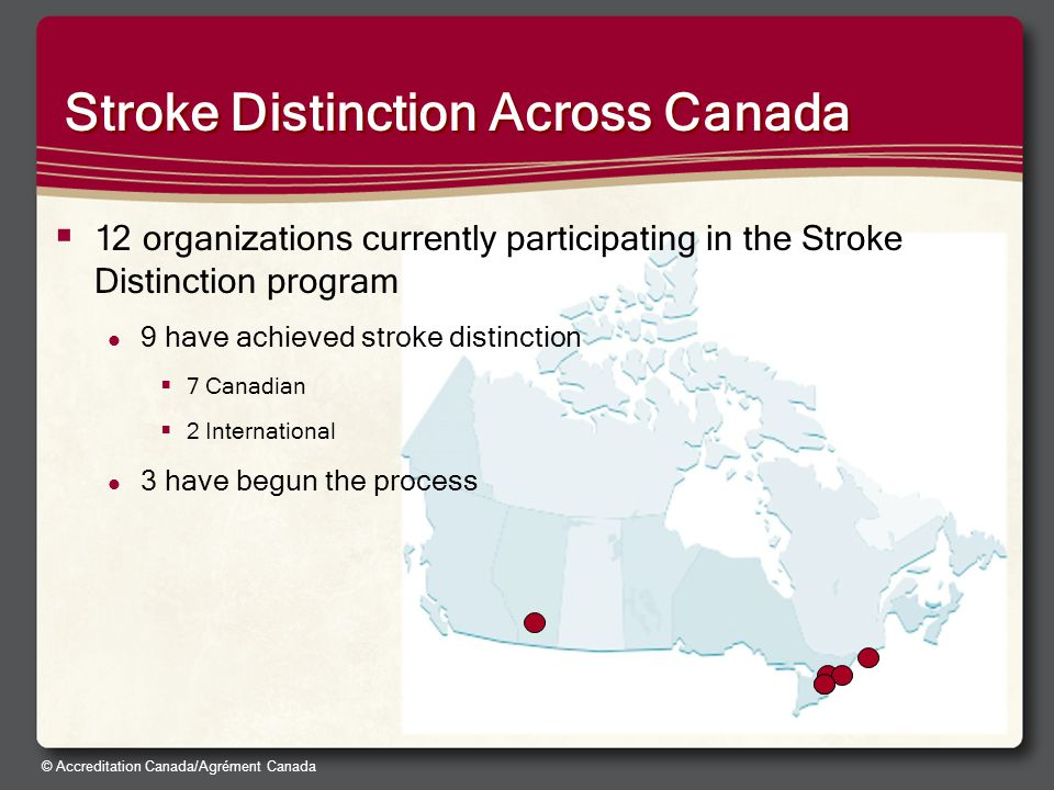 © Accreditation Canada/Agrément Canada Stroke Distinction Across Canada  12 organizations currently participating in the Stroke Distinction program 9 have achieved stroke distinction  7 Canadian  2 International 3 have begun the process