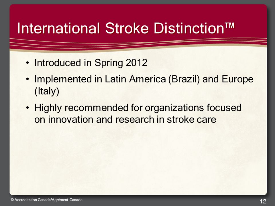 © Accreditation Canada/Agrément Canada International Stroke Distinction™ Introduced in Spring 2012 Implemented in Latin America (Brazil) and Europe (Italy) Highly recommended for organizations focused on innovation and research in stroke care 12