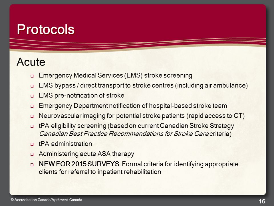 © Accreditation Canada/Agrément Canada Protocols Acute  Emergency Medical Services (EMS) stroke screening  EMS bypass / direct transport to stroke centres (including air ambulance)  EMS pre-notification of stroke  Emergency Department notification of hospital-based stroke team  Neurovascular imaging for potential stroke patients (rapid access to CT)  tPA eligibility screening (based on current Canadian Stroke Strategy Canadian Best Practice Recommendations for Stroke Care criteria)  tPA administration  Administering acute ASA therapy  NEW FOR 2015 SURVEYS: Formal criteria for identifying appropriate clients for referral to inpatient rehabilitation 16