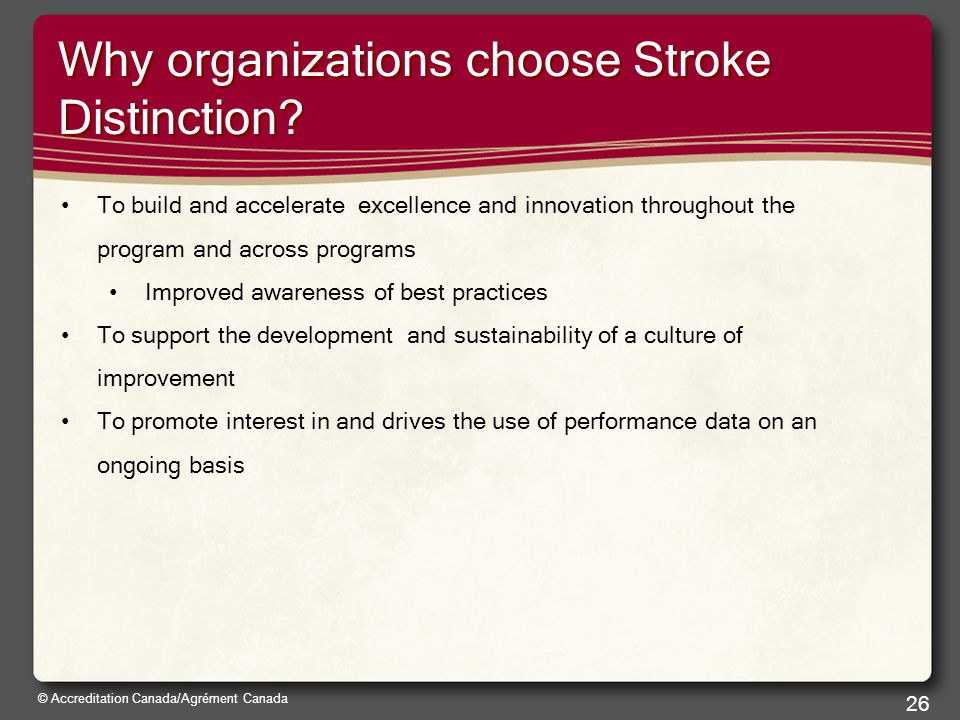 © Accreditation Canada/Agrément Canada Why organizations choose Stroke Distinction? To build and accelerate excellence and innovation throughout the p