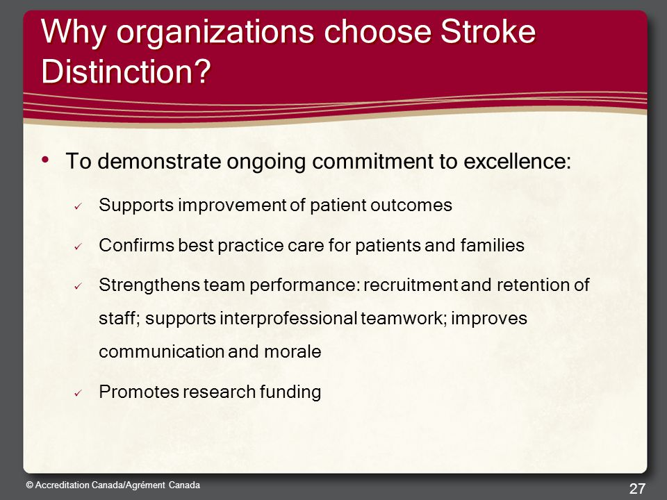 © Accreditation Canada/Agrément Canada Why organizations choose Stroke Distinction? To demonstrate ongoing commitment to excellence: Supports improvem