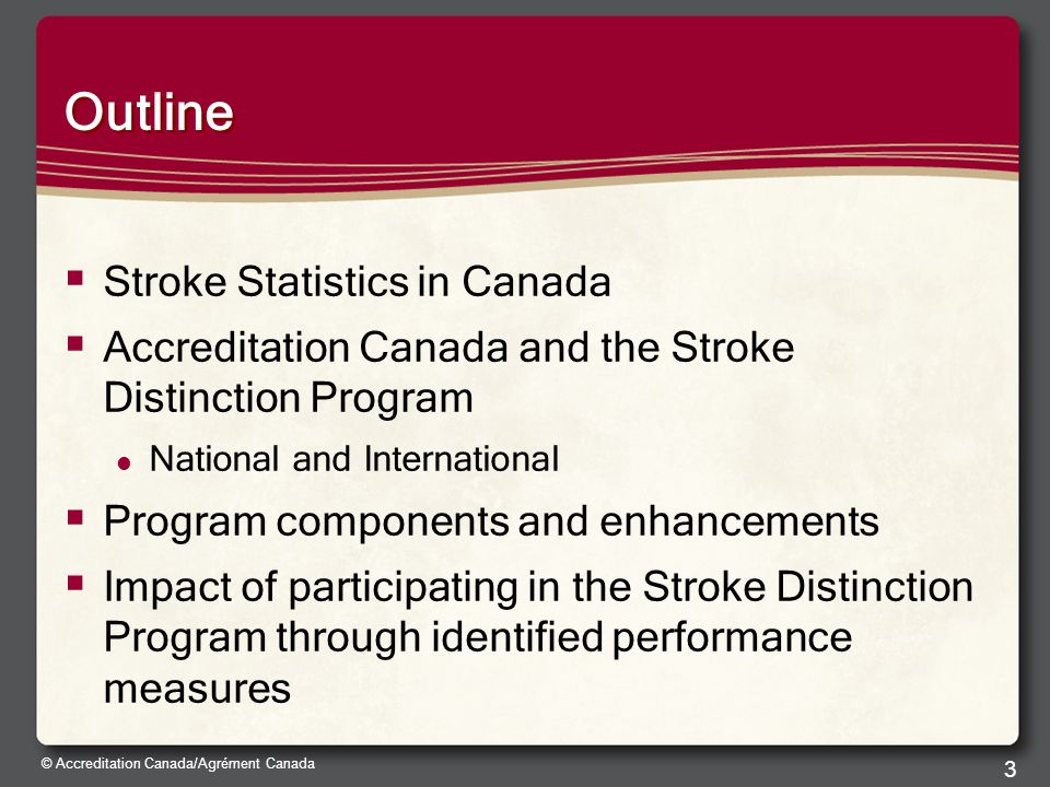 © Accreditation Canada/Agrément Canada 3 Outline  Stroke Statistics in Canada  Accreditation Canada and the Stroke Distinction Program National and International  Program components and enhancements  Impact of participating in the Stroke Distinction Program through identified performance measures