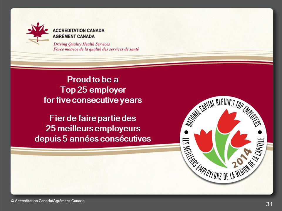 © Accreditation Canada/Agrément Canada 31 Proud to be a Top 25 employer for five consecutive years Fier de faire partie des 25 meilleurs employeurs depuis 5 années consécutives
