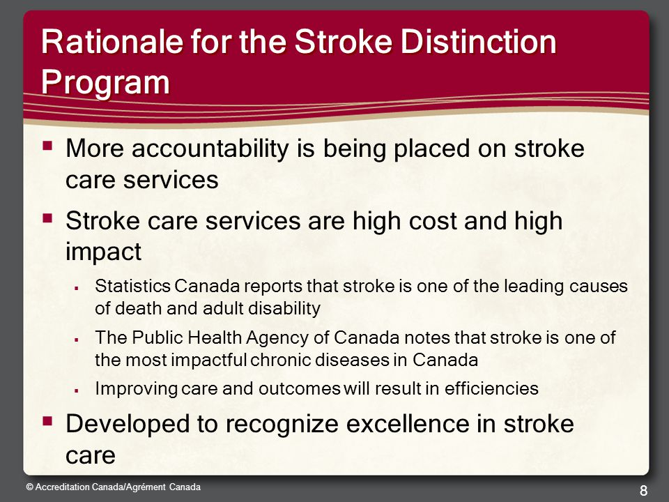 © Accreditation Canada/Agrément Canada Rationale for the Stroke Distinction Program  More accountability is being placed on stroke care services  Stroke care services are high cost and high impact  Statistics Canada reports that stroke is one of the leading causes of death and adult disability  The Public Health Agency of Canada notes that stroke is one of the most impactful chronic diseases in Canada  Improving care and outcomes will result in efficiencies  Developed to recognize excellence in stroke care 8