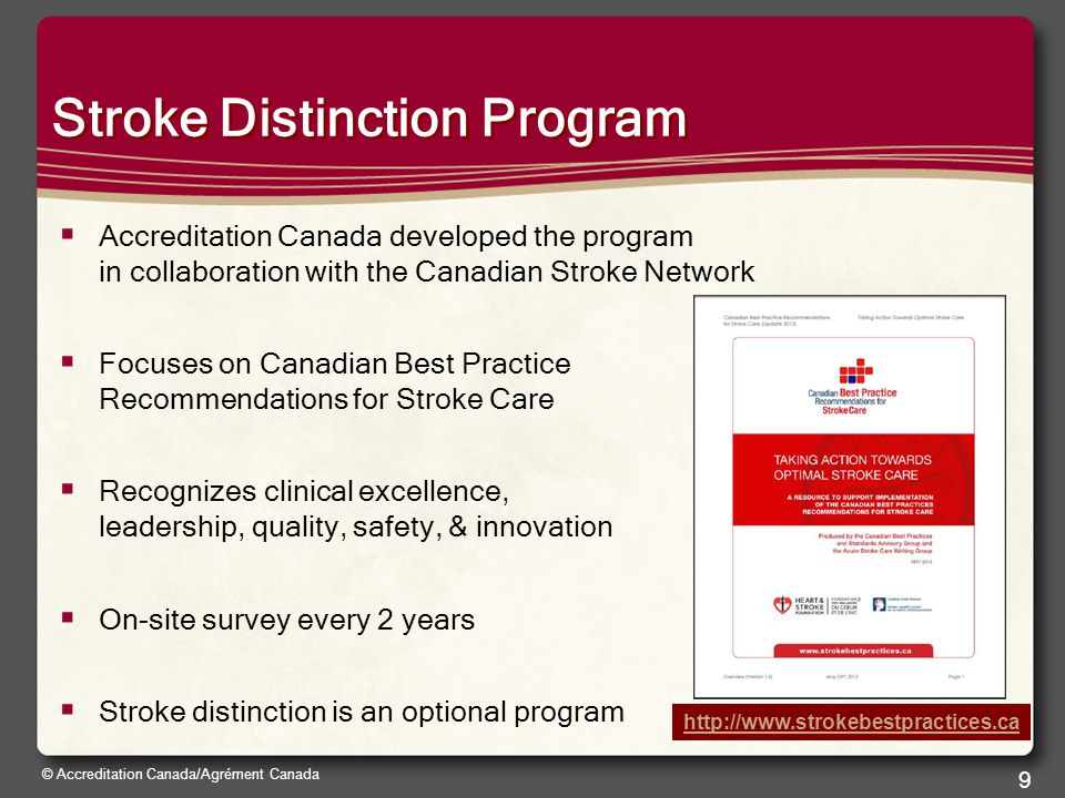 © Accreditation Canada/Agrément Canada 9 Stroke Distinction Program  Accreditation Canada developed the program in collaboration with the Canadian Stroke Network  Focuses on Canadian Best Practice Recommendations for Stroke Care  Recognizes clinical excellence, leadership, quality, safety, & innovation  On-site survey every 2 years  Stroke distinction is an optional program http://www.strokebestpractices.ca