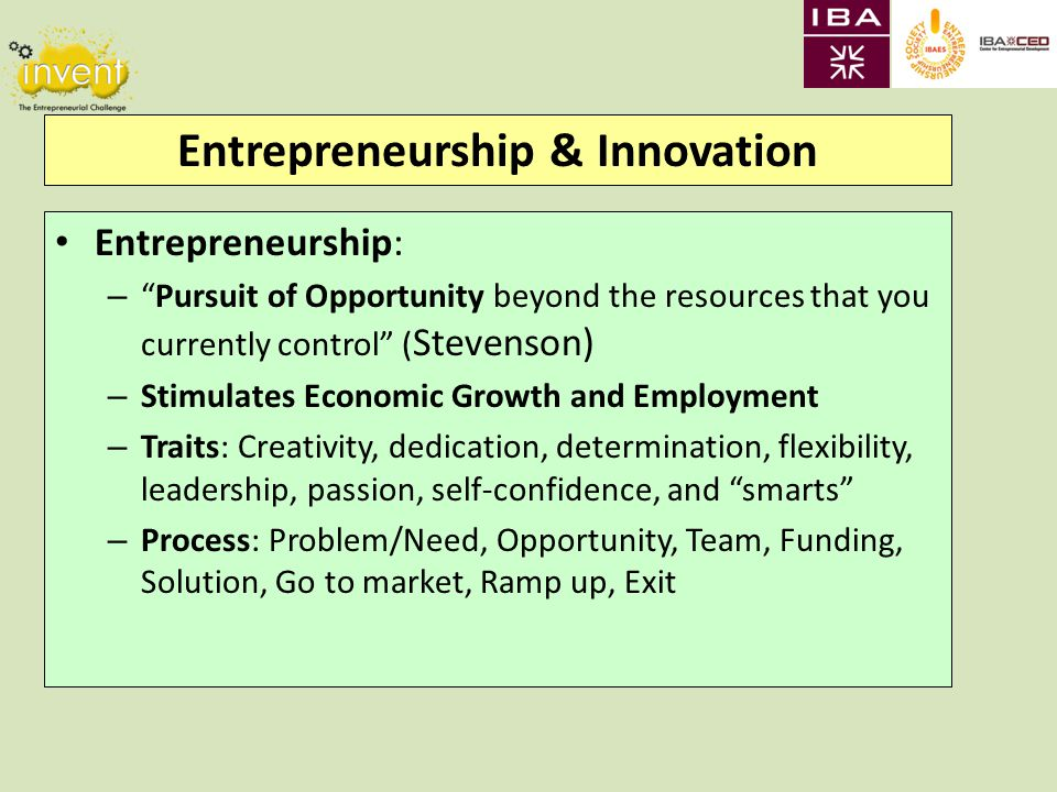 Entrepreneurship & Innovation Entrepreneurship: – Pursuit of Opportunity beyond the resources that you currently control ( Stevenson) – Stimulates Economic Growth and Employment – Traits: Creativity, dedication, determination, flexibility, leadership, passion, self-confidence, and smarts – Process: Problem/Need, Opportunity, Team, Funding, Solution, Go to market, Ramp up, Exit