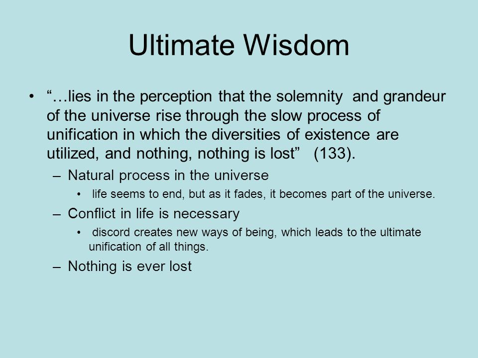 "Ultimate Wisdom ""…lies in the perception that the solemnity and grandeur of the universe rise through the slow process of unification in which the div"