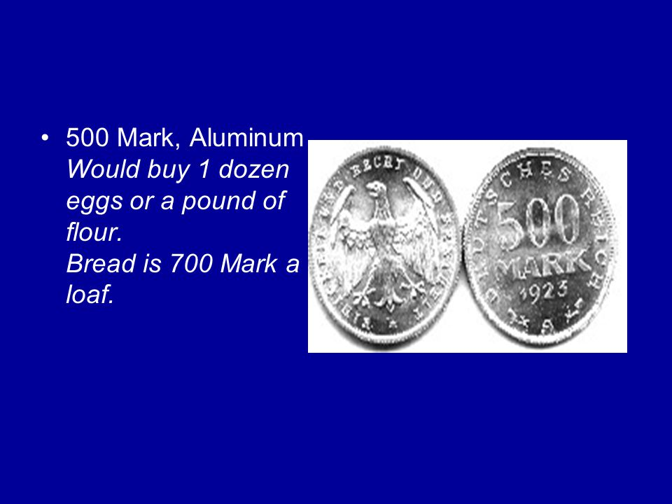 500 Mark, Aluminum Would buy 1 dozen eggs or a pound of flour. Bread is 700 Mark a loaf.