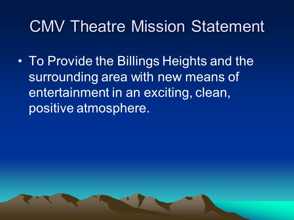 CMV Theatre Mission Statement To Provide the Billings Heights and the surrounding area with new means of entertainment in an exciting, clean, positive atmosphere.