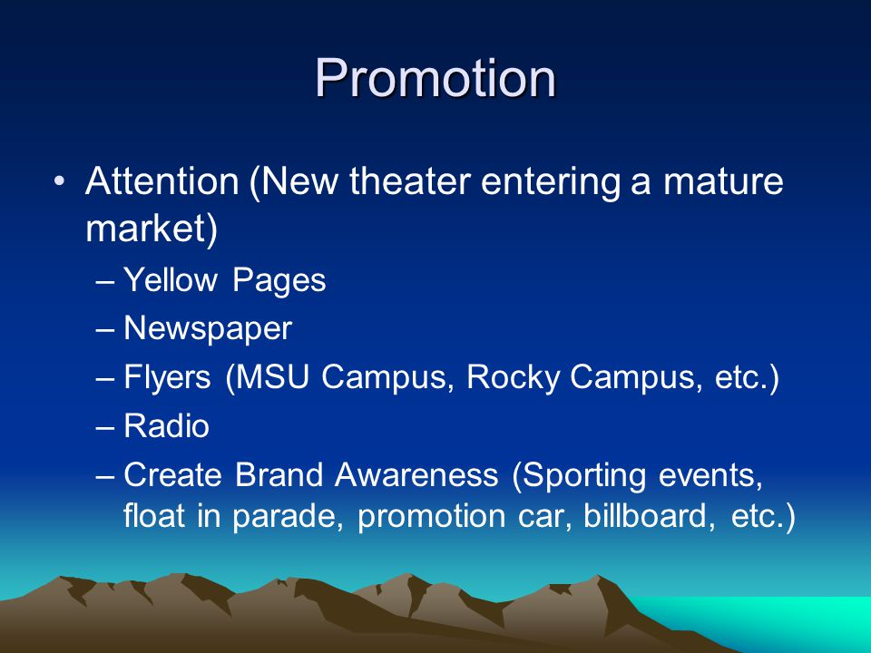 Promotion Attention (New theater entering a mature market) –Yellow Pages –Newspaper –Flyers (MSU Campus, Rocky Campus, etc.) –Radio –Create Brand Awareness (Sporting events, float in parade, promotion car, billboard, etc.)