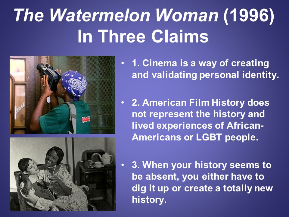 The Watermelon Woman (1996) In Three Claims 1. Cinema is a way of creating and validating personal identity. 2. American Film History does not represe