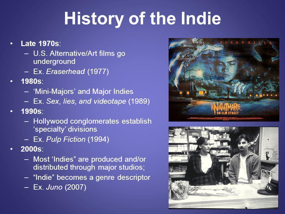 History of the Indie Late 1970s: –U.S. Alternative/Art films go underground –Ex. Eraserhead (1977) 1980s: –'Mini-Majors' and Major Indies –Ex. Sex, li