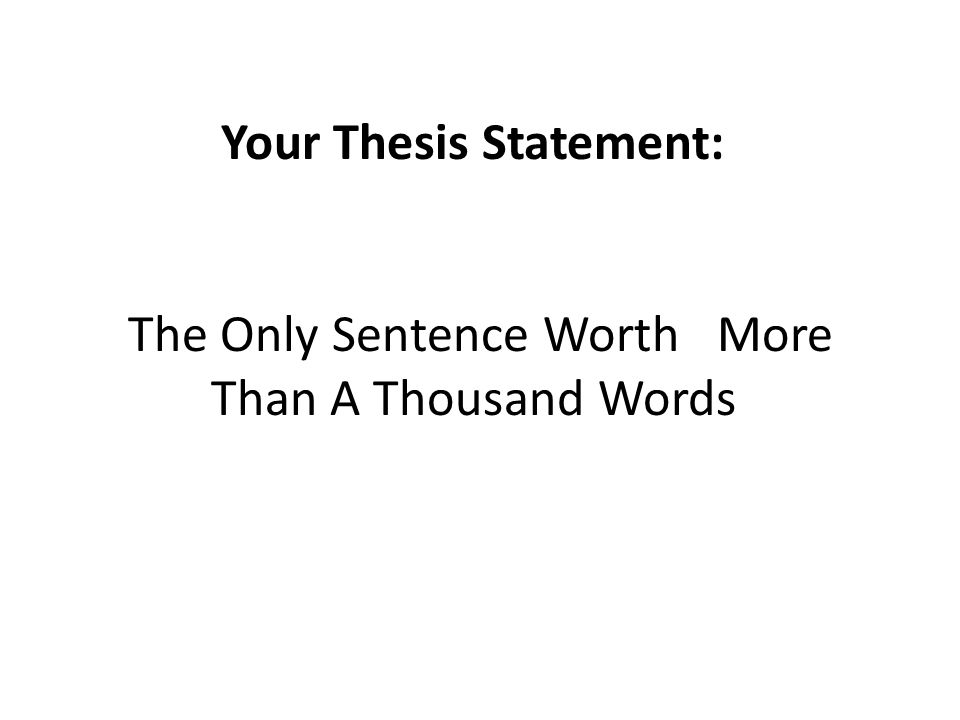 Your Thesis Statement: The Only Sentence Worth More Than A Thousand Words