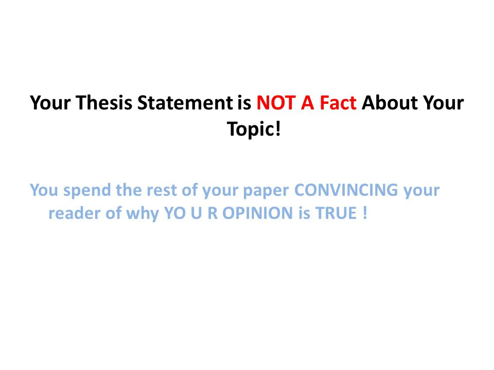 Your Thesis Statement is NOT A Fact About Your Topic! You spend the rest of your paper CONVINCING your reader of why YO U R OPINION is TRUE !