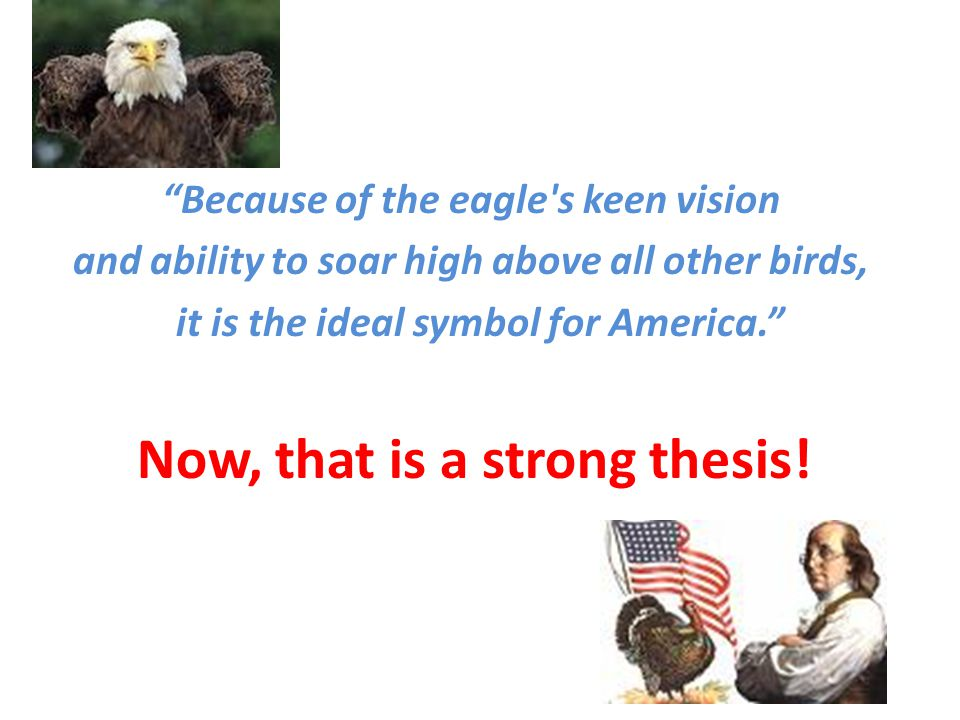 """Because of the eagle's keen vision and ability to soar high above all other birds, it is the ideal symbol for America."" Now, that is a strong thesis!"