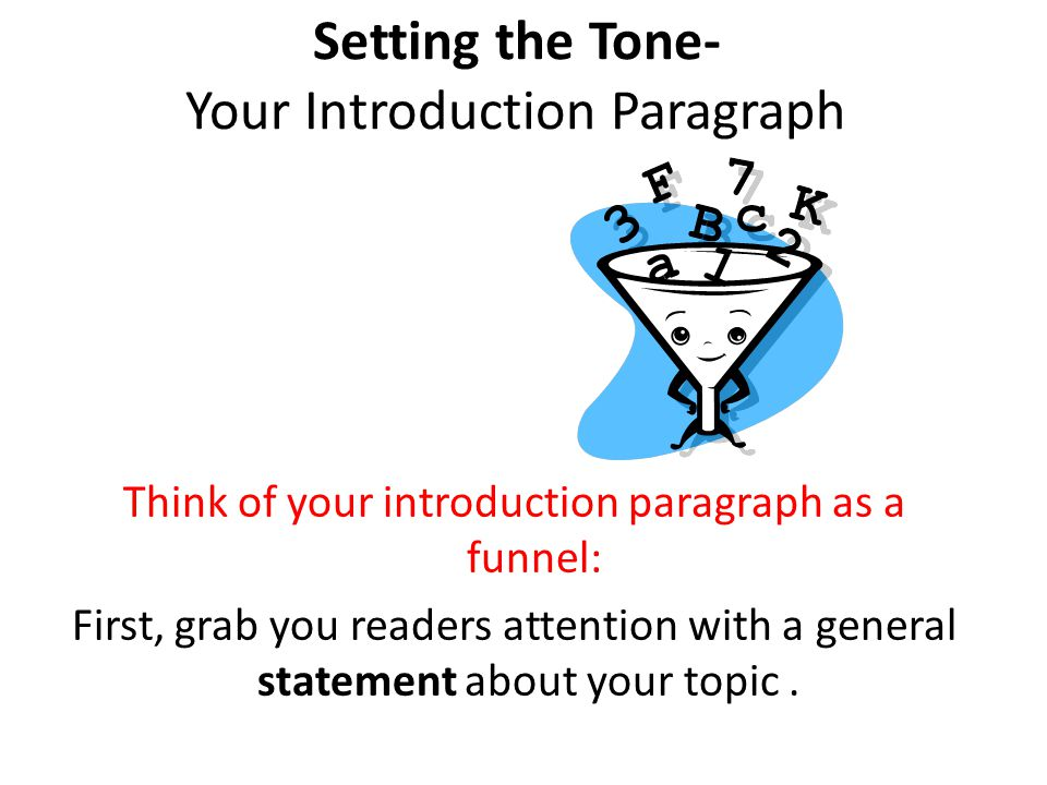 Setting the Tone- Your Introduction Paragraph Think of your introduction paragraph as a funnel: First, grab you readers attention with a general state