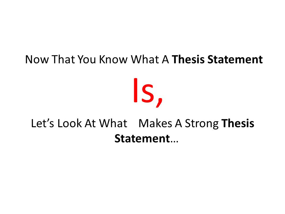 Now That You Know What A Thesis Statement Is, Let's Look At What Makes A Strong Thesis Statement…