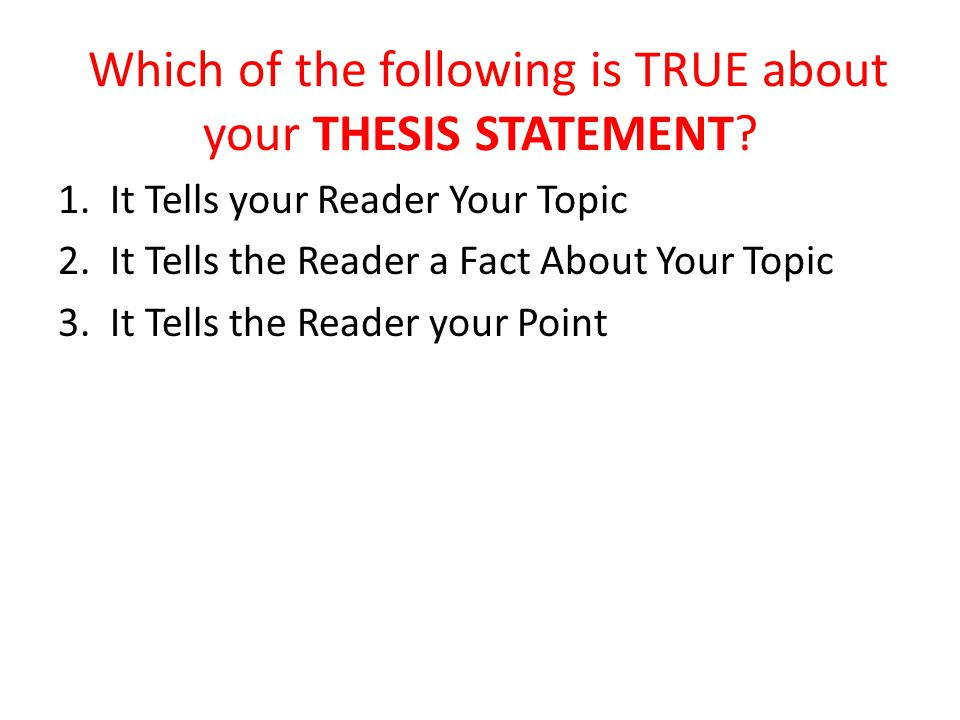 Which of the following is TRUE about your THESIS STATEMENT? 1. It Tells your Reader Your Topic 2. It Tells the Reader a Fact About Your Topic 3. It Te