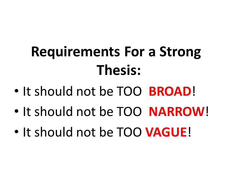 Requirements For a Strong Thesis: It should not be TOO BROAD! It should not be TOO NARROW! It should not be TOO VAGUE!