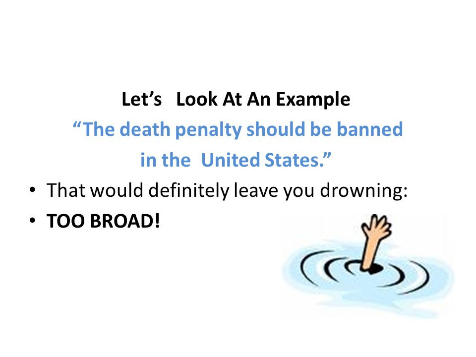 "Let's Look At An Example ""The death penalty should be banned in the United States."" That would definitely leave you drowning: TOO BROAD!"