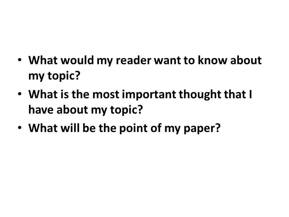 What would my reader want to know about my topic? What is the most important thought that I have about my topic? What will be the point of my paper?