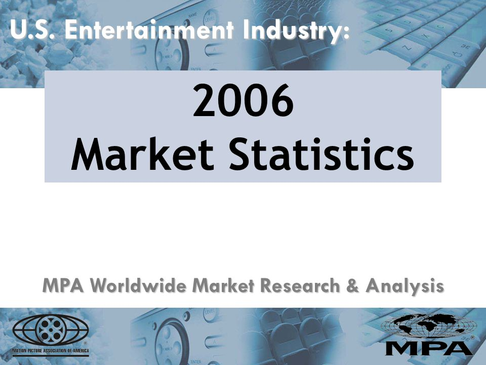 U.S. Entertainment Industry: 2006 Market Statistics MPA Worldwide Market Research & Analysis