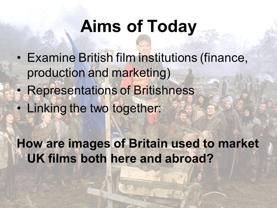 Aims of Today Examine British film institutions (finance, production and marketing) Representations of Britishness Linking the two together: How are images of Britain used to market UK films both here and abroad