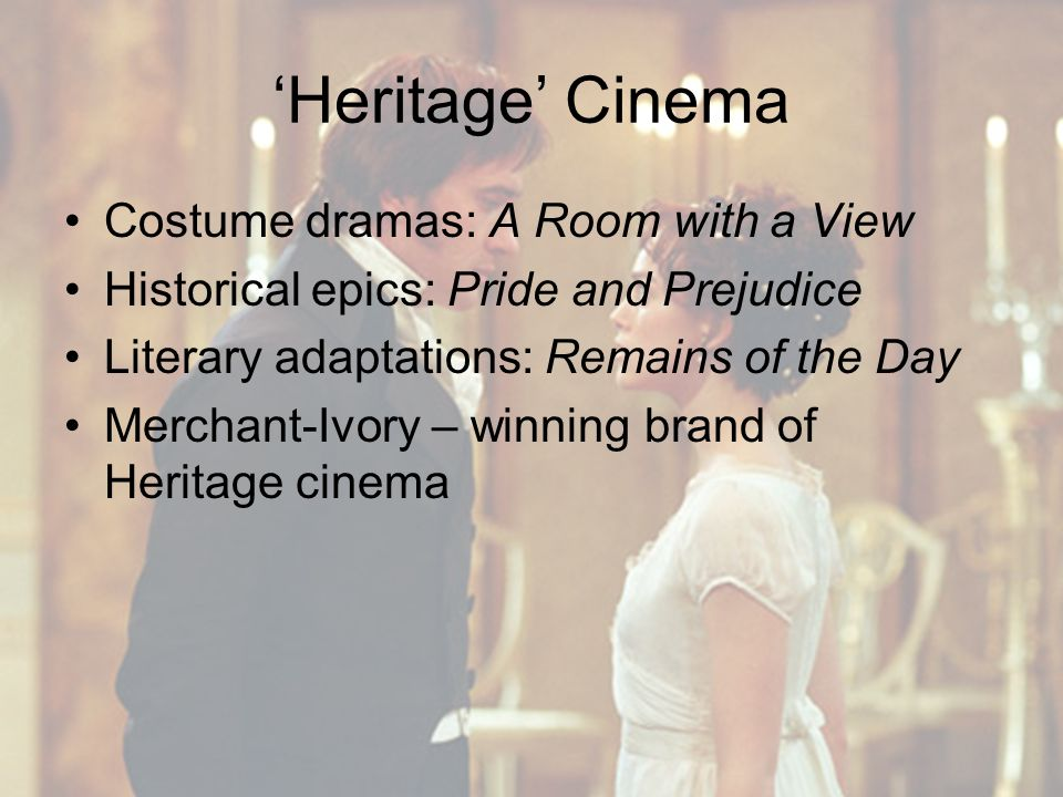 'Heritage' Cinema Costume dramas: A Room with a View Historical epics: Pride and Prejudice Literary adaptations: Remains of the Day Merchant-Ivory – winning brand of Heritage cinema