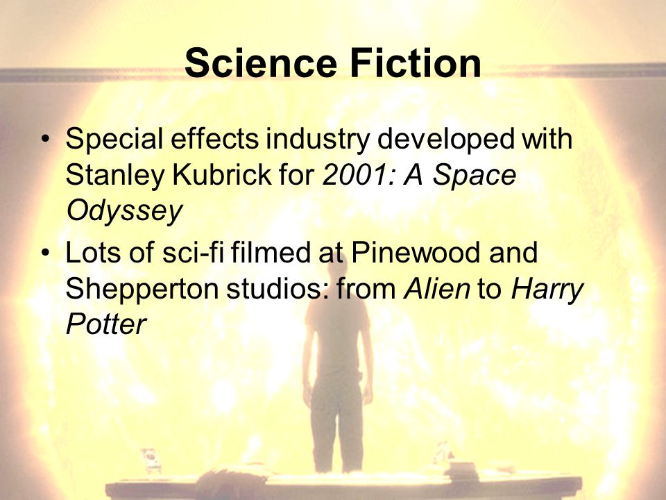 Science Fiction Special effects industry developed with Stanley Kubrick for 2001: A Space Odyssey Lots of sci-fi filmed at Pinewood and Shepperton studios: from Alien to Harry Potter