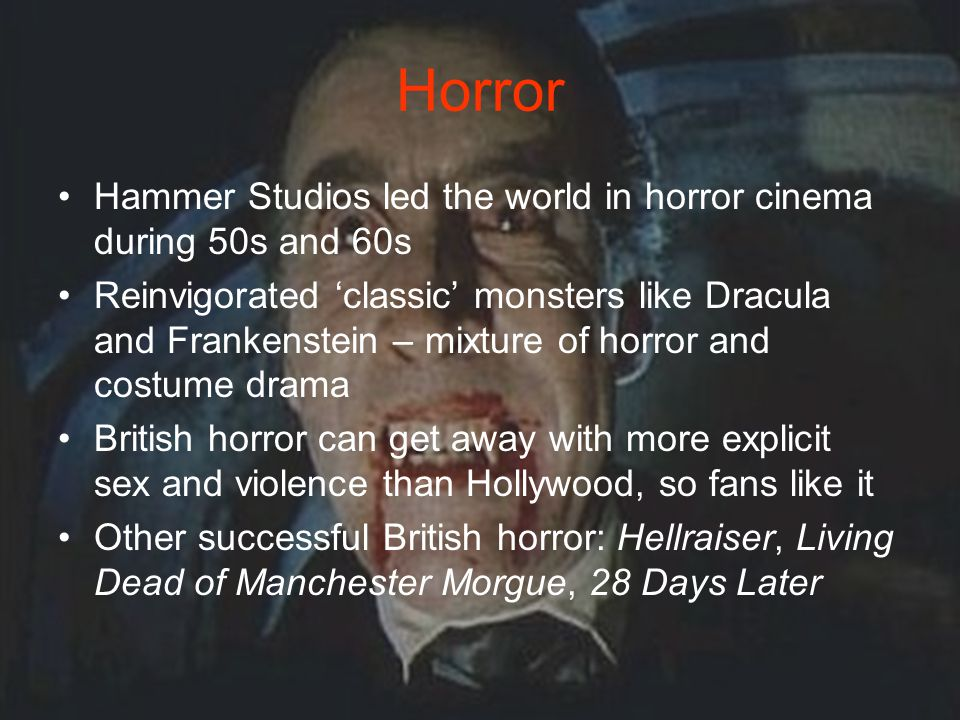 Horror Hammer Studios led the world in horror cinema during 50s and 60s Reinvigorated 'classic' monsters like Dracula and Frankenstein – mixture of horror and costume drama British horror can get away with more explicit sex and violence than Hollywood, so fans like it Other successful British horror: Hellraiser, Living Dead of Manchester Morgue, 28 Days Later