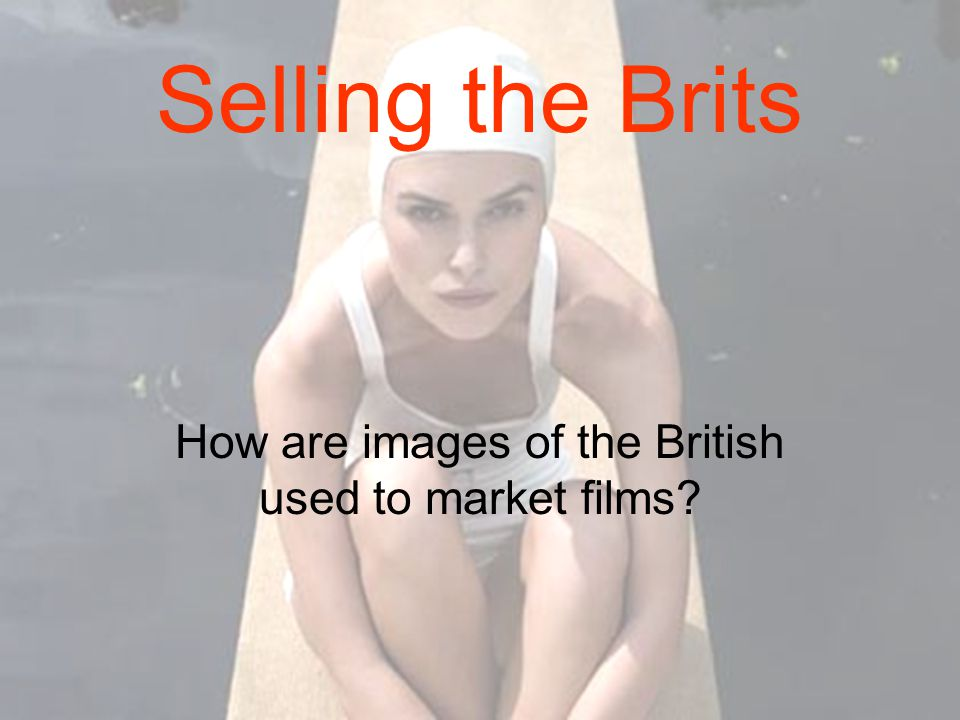 Selling the Brits How are images of the British used to market films