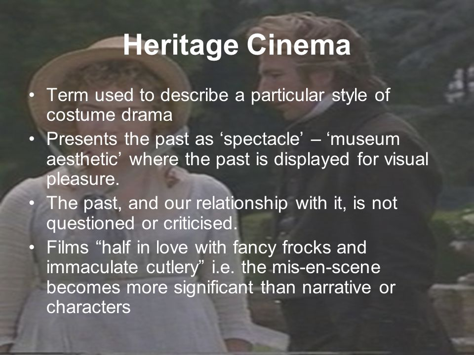 Heritage Cinema Term used to describe a particular style of costume drama Presents the past as 'spectacle' – 'museum aesthetic' where the past is displayed for visual pleasure.