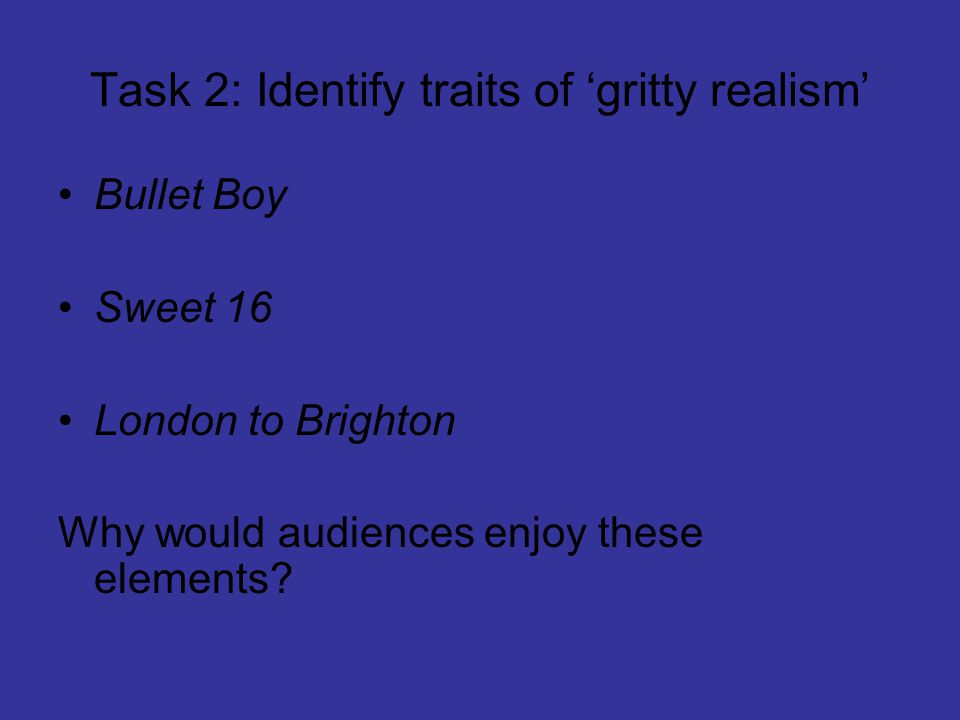 Task 2: Identify traits of 'gritty realism' Bullet Boy Sweet 16 London to Brighton Why would audiences enjoy these elements