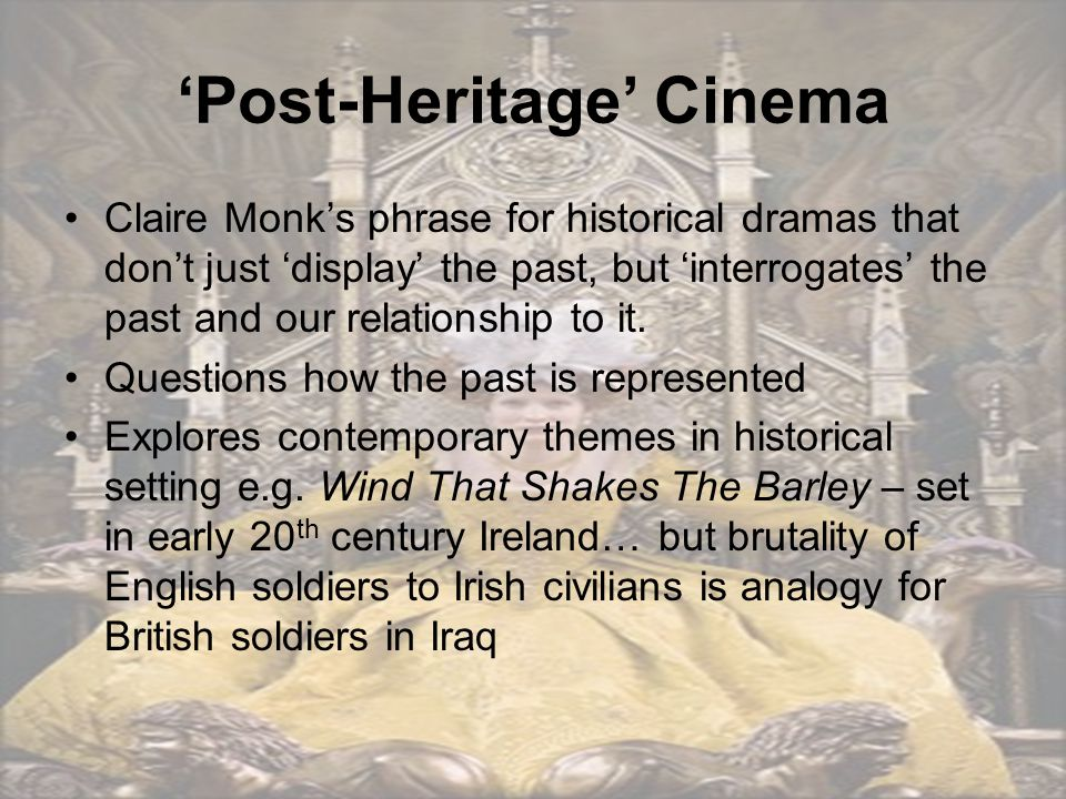 'Post-Heritage' Cinema Claire Monk's phrase for historical dramas that don't just 'display' the past, but 'interrogates' the past and our relationship to it.