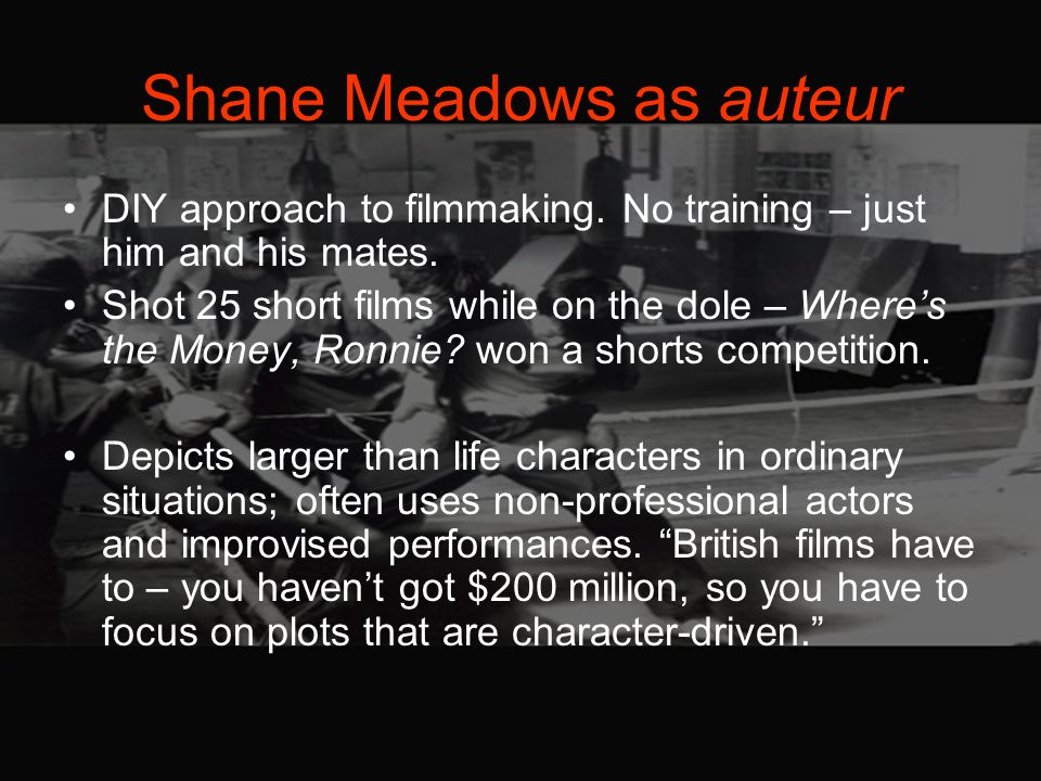 Shane Meadows as auteur DIY approach to filmmaking.