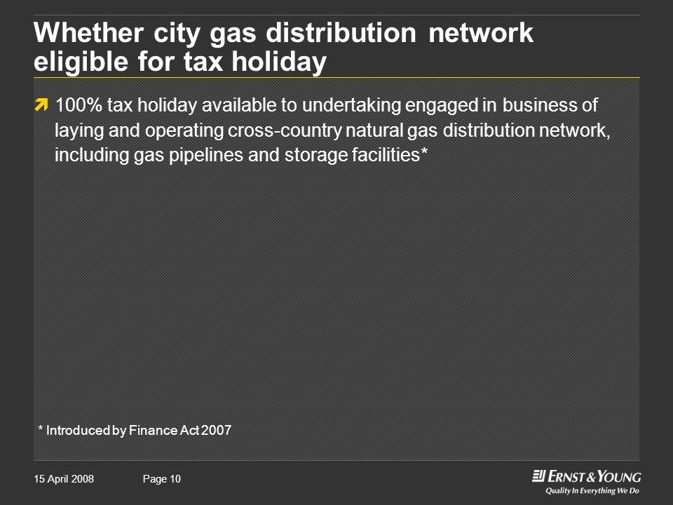 Page 1015 April 2008Page 10 Whether city gas distribution network eligible for tax holiday  100% tax holiday available to undertaking engaged in business of laying and operating cross-country natural gas distribution network, including gas pipelines and storage facilities* * Introduced by Finance Act 2007