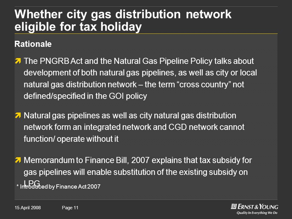 Page 1115 April 2008Page 11 Whether city gas distribution network eligible for tax holiday Rationale  The PNGRB Act and the Natural Gas Pipeline Policy talks about development of both natural gas pipelines, as well as city or local natural gas distribution network – the term cross country not defined/specified in the GOI policy  Natural gas pipelines as well as city natural gas distribution network form an integrated network and CGD network cannot function/ operate without it  Memorandum to Finance Bill, 2007 explains that tax subsidy for gas pipelines will enable substitution of the existing subsidy on LPG * Introduced by Finance Act 2007