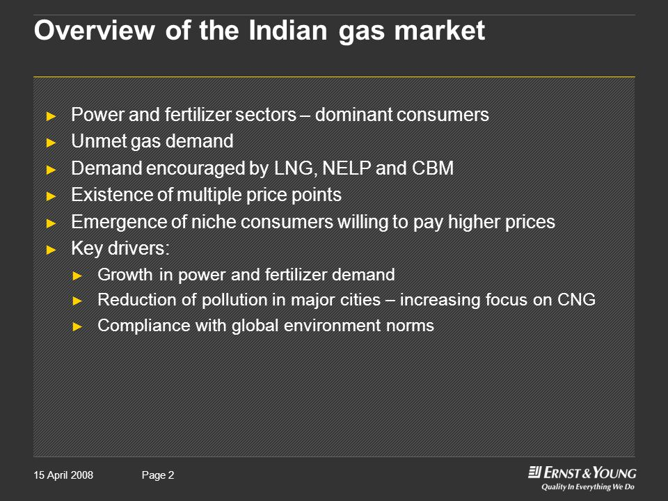Page 215 April 2008Page 2 Overview of the Indian gas market ► Power and fertilizer sectors – dominant consumers ► Unmet gas demand ► Demand encouraged by LNG, NELP and CBM ► Existence of multiple price points ► Emergence of niche consumers willing to pay higher prices ► Key drivers: ► Growth in power and fertilizer demand ► Reduction of pollution in major cities – increasing focus on CNG ► Compliance with global environment norms