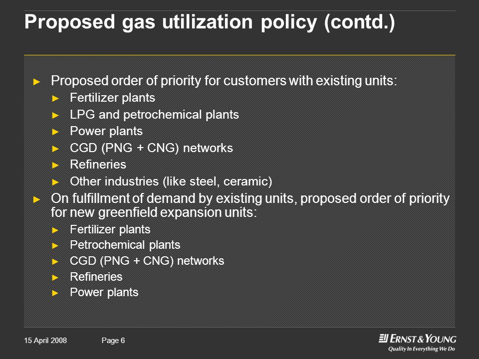 Page 615 April 2008Page 6 Proposed gas utilization policy (contd.) ► Proposed order of priority for customers with existing units: ► Fertilizer plants ► LPG and petrochemical plants ► Power plants ► CGD (PNG + CNG) networks ► Refineries ► Other industries (like steel, ceramic) ► On fulfillment of demand by existing units, proposed order of priority for new greenfield expansion units: ► Fertilizer plants ► Petrochemical plants ► CGD (PNG + CNG) networks ► Refineries ► Power plants