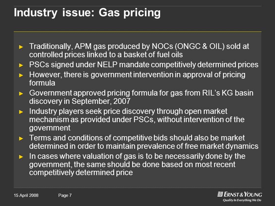 Page 715 April 2008Page 7 Industry issue: Gas pricing ► Traditionally, APM gas produced by NOCs (ONGC & OIL) sold at controlled prices linked to a basket of fuel oils ► PSCs signed under NELP mandate competitively determined prices ► However, there is government intervention in approval of pricing formula ► Government approved pricing formula for gas from RIL's KG basin discovery in September, 2007 ► Industry players seek price discovery through open market mechanism as provided under PSCs, without intervention of the government ► Terms and conditions of competitive bids should also be market determined in order to maintain prevalence of free market dynamics ► In cases where valuation of gas is to be necessarily done by the government, the same should be done based on most recent competitively determined price