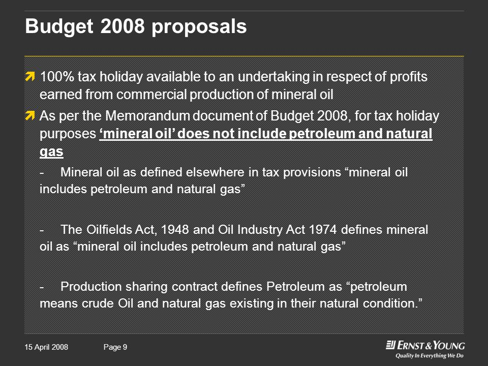 Page 915 April 2008Page 9 Budget 2008 proposals  100% tax holiday available to an undertaking in respect of profits earned from commercial production of mineral oil  As per the Memorandum document of Budget 2008, for tax holiday purposes 'mineral oil' does not include petroleum and natural gas -Mineral oil as defined elsewhere in tax provisions mineral oil includes petroleum and natural gas -The Oilfields Act, 1948 and Oil Industry Act 1974 defines mineral oil as mineral oil includes petroleum and natural gas -Production sharing contract defines Petroleum as petroleum means crude Oil and natural gas existing in their natural condition.
