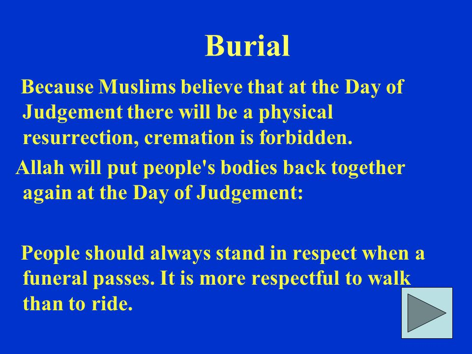 Burial Because Muslims believe that at the Day of Judgement there will be a physical resurrection, cremation is forbidden. Allah will put people's bod