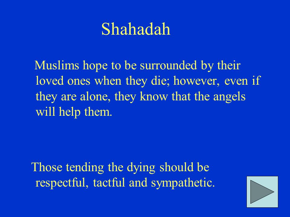 Shahadah Muslims hope to be surrounded by their loved ones when they die; however, even if they are alone, they know that the angels will help them. T