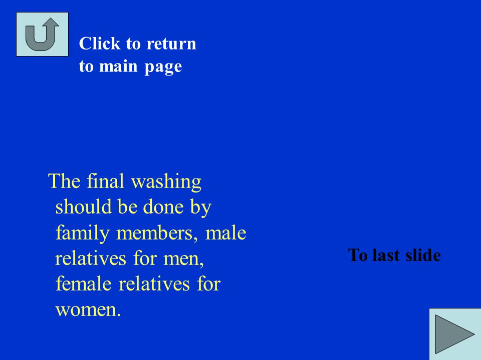 The final washing should be done by family members, male relatives for men, female relatives for women. Click to return to main page To last slide