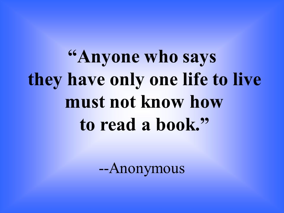 """Anyone who says they have only one life to live must not know how to read a book."" --Anonymous"
