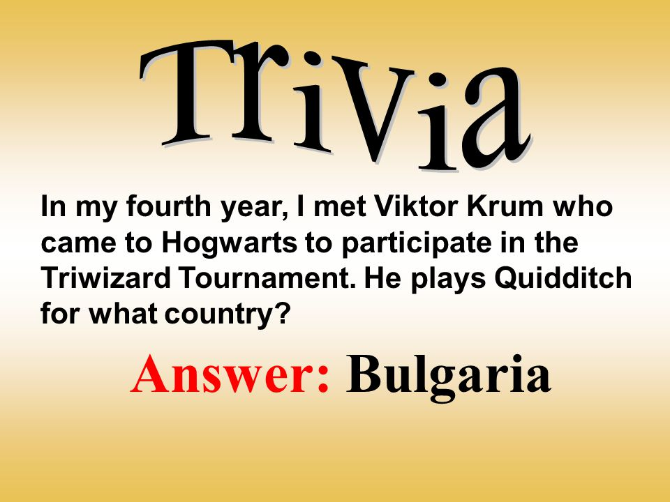 In my fourth year, I met Viktor Krum who came to Hogwarts to participate in the Triwizard Tournament. He plays Quidditch for what country? Answer: Bul
