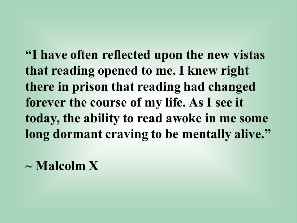 """I have often reflected upon the new vistas that reading opened to me. I knew right there in prison that reading had changed forever the course of my"