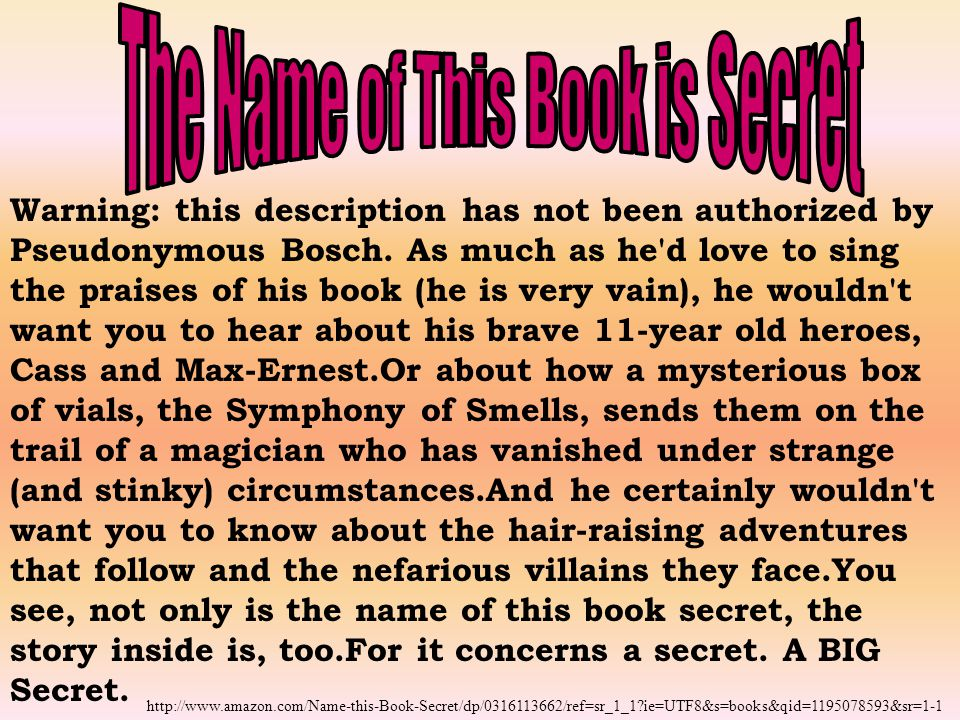 Warning: this description has not been authorized by Pseudonymous Bosch. As much as he'd love to sing the praises of his book (he is very vain), he wo