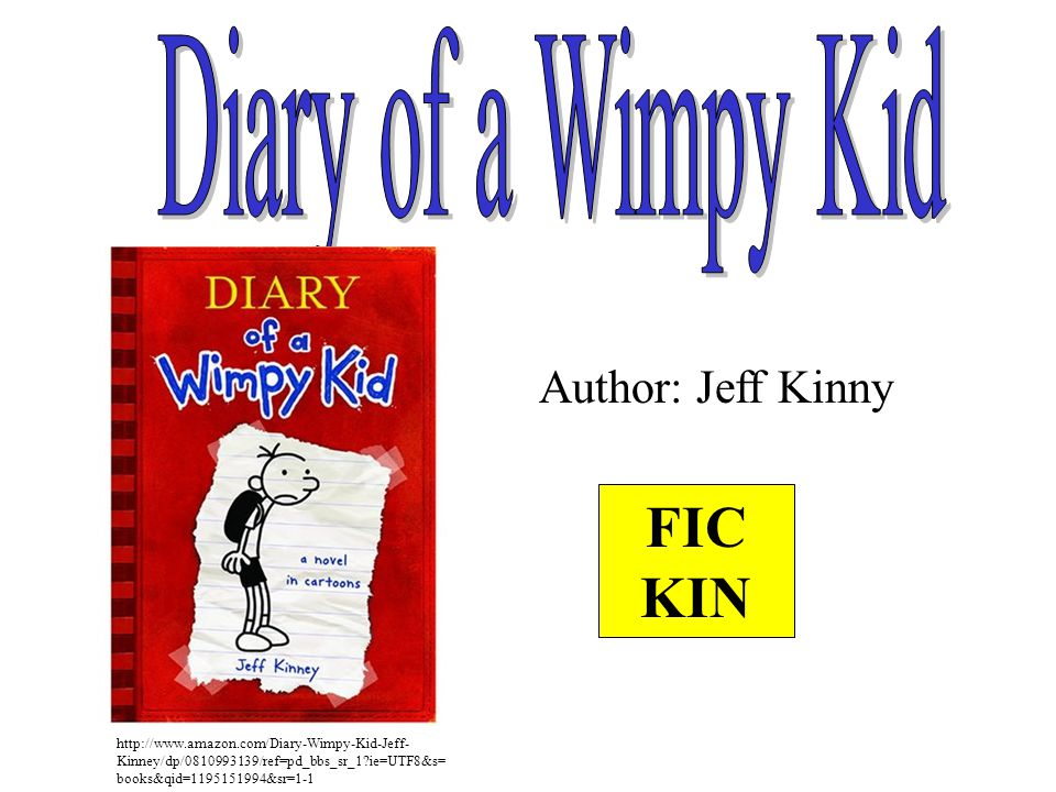 Author: Jeff Kinny FIC KIN http://www.amazon.com/Diary-Wimpy-Kid-Jeff- Kinney/dp/0810993139/ref=pd_bbs_sr_1?ie=UTF8&s= books&qid=1195151994&sr=1-1