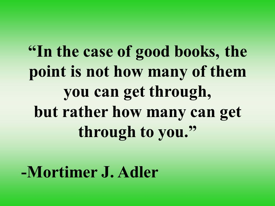 """In the case of good books, the point is not how many of them you can get through, but rather how many can get through to you."" -Mortimer J. Adler"